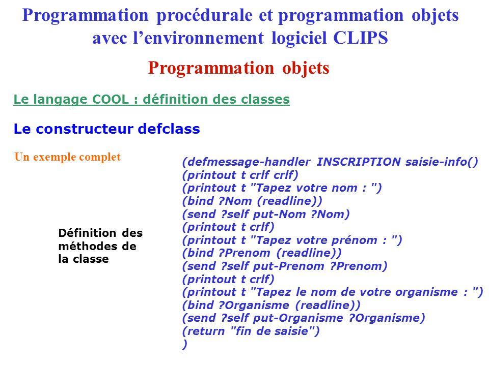(defmessage-handler INSCRIPTION saisie-info() (printout t crlf crlf) (printout t Tapez votre nom : ) (bind ?Nom (readline)) (send ?self put-Nom ?Nom) (printout t crlf) (printout t Tapez votre prénom : ) (bind ?Prenom (readline)) (send ?self put-Prenom ?Prenom) (printout t crlf) (printout t Tapez le nom de votre organisme : ) (bind ?Organisme (readline)) (send ?self put-Organisme ?Organisme) (return fin de saisie ) ) Un exemple complet Définition des méthodes de la classe Programmation procédurale et programmation objets avec l'environnement logiciel CLIPS Le constructeur defclass Le langage COOL : définition des classes Programmation objets