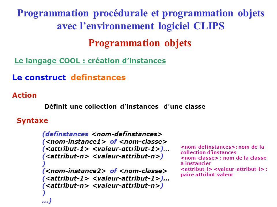 Définit une collection d'instances d'une classe (definstances ( of ( )… ( ) ) ( of ( )… ( ) ) …) Action Syntaxe Programmation procédurale et programmation objets avec l'environnement logiciel CLIPS Le construct definstances Le langage COOL : création d'instances : nom de la collection d'instances : nom de la classe à instancier : paire attribut valeur Programmation objets