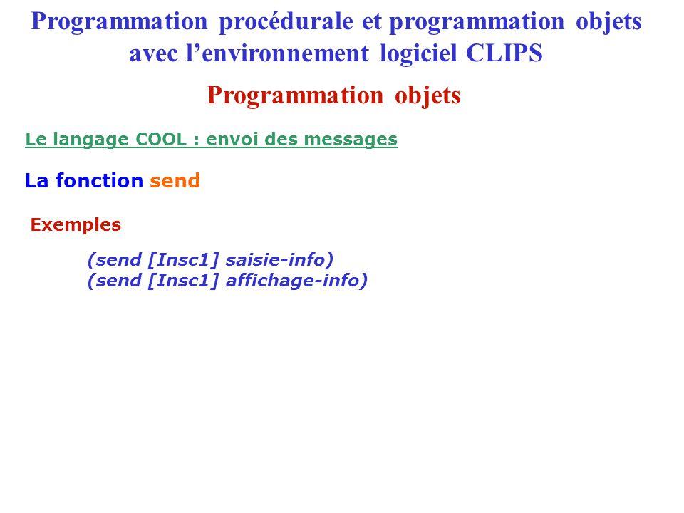 Exemples Programmation procédurale et programmation objets avec l'environnement logiciel CLIPS La fonction send Le langage COOL : envoi des messages (send [Insc1] saisie-info) (send [Insc1] affichage-info) Programmation objets