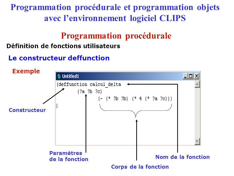 Programmation procédurale et programmation objets avec l'environnement logiciel CLIPS Facette de méthodes d'accès create-accessor Définit des méthodes particulières get-nom-de-l'attribut et put-nom-de-l'attribut permettant d'accéder à la valeur de l'attribut en lecture et en écriture Le constructeur defclass : les facettes Le langage COOL : définition des classes Action Syntaxe (slot (create-accessor )) : read, write ou read-write read : définit le get-nom-de-l'attribut write : définit le put-nom-de-l'attribut read-write : définit le get-nom-de-l'attribut et put-nom-de-l'attribut Programmation objets
