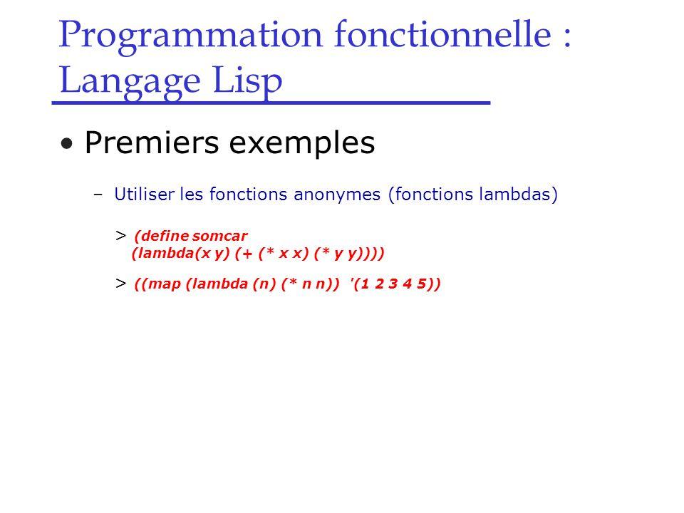 Programmation fonctionnelle : Langage Lisp Premiers exemples –Utiliser les fonctions anonymes (fonctions lambdas) > (define somcar (lambda(x y) (+ (* x x) (* y y)))) > ((map (lambda (n) (* n n)) (1 2 3 4 5))