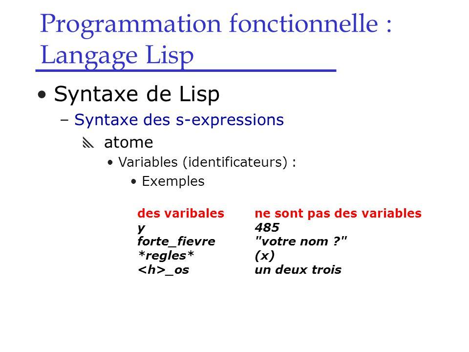 Programmation fonctionnelle : Langage Lisp Syntaxe de Lisp –Syntaxe des s-expressions  atome Variables (identificateurs) : Exemples des varibalesne sont pas des variables y485 forte_fievre votre nom ? *regles*(x) _osun deux trois