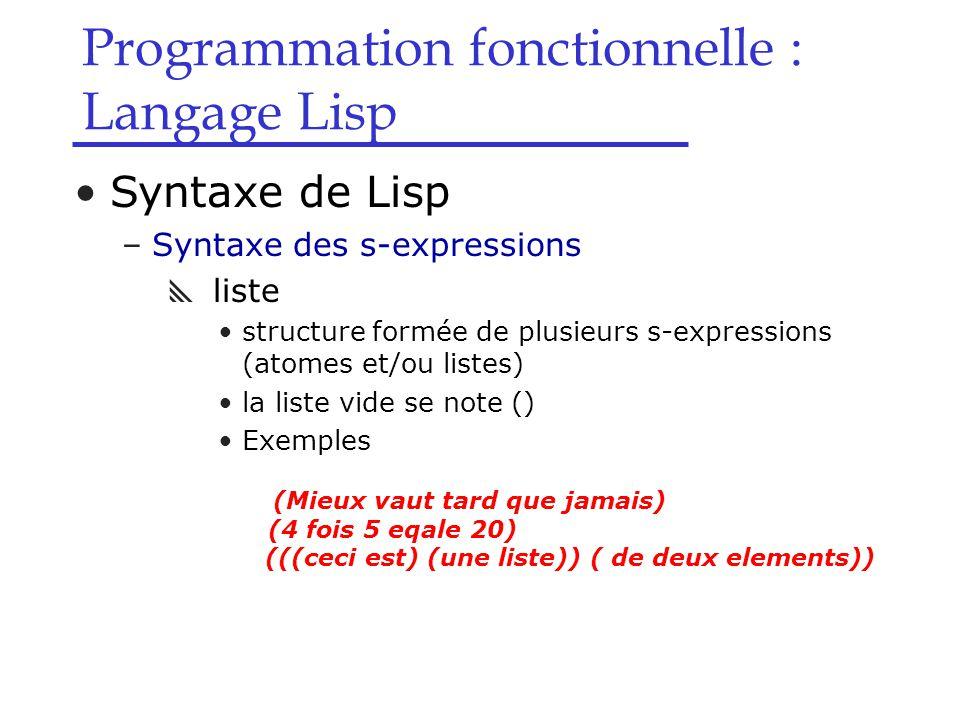 Programmation fonctionnelle : Langage Lisp Syntaxe de Lisp –Syntaxe des s-expressions  liste structure formée de plusieurs s-expressions (atomes et/ou listes) la liste vide se note () Exemples (Mieux vaut tard que jamais) (4 fois 5 eqale 20) (((ceci est) (une liste)) ( de deux elements))