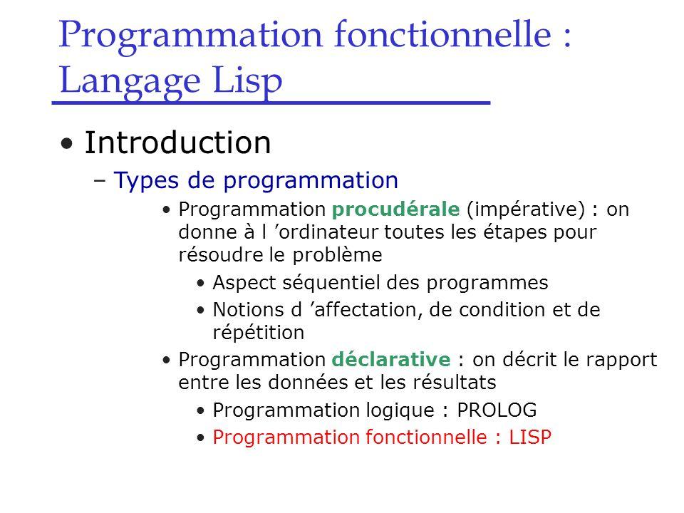 Introduction –Types de programmation Programmation procudérale (impérative) : on donne à l 'ordinateur toutes les étapes pour résoudre le problème Aspect séquentiel des programmes Notions d 'affectation, de condition et de répétition Programmation déclarative : on décrit le rapport entre les données et les résultats Programmation logique : PROLOG Programmation fonctionnelle : LISP Programmation fonctionnelle : Langage Lisp