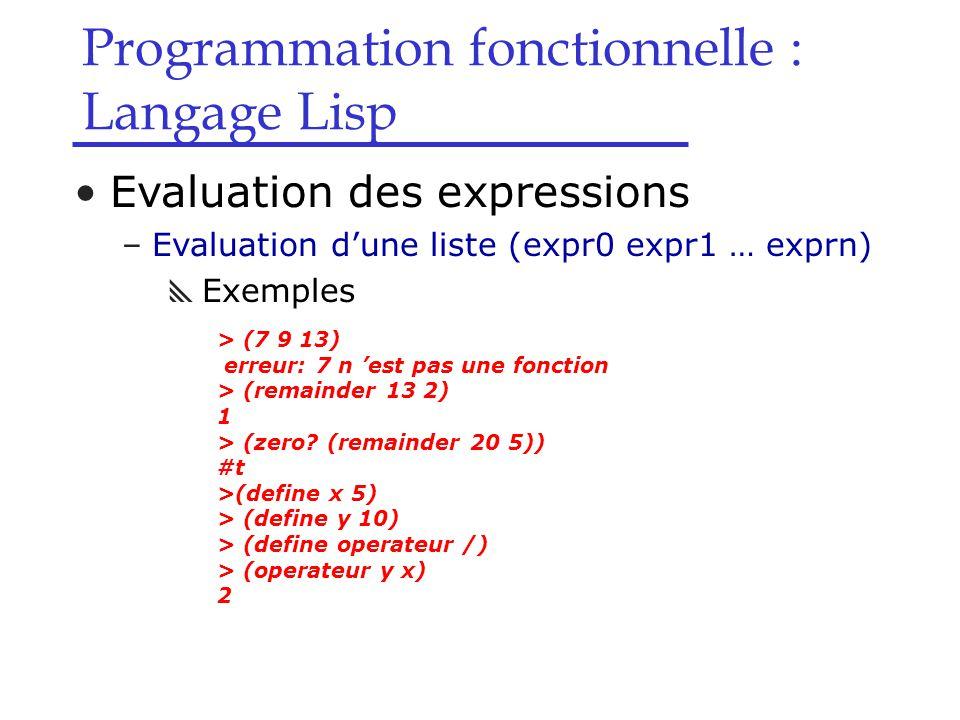 Programmation fonctionnelle : Langage Lisp Evaluation des expressions –Evaluation d'une liste (expr0 expr1 … exprn)  Exemples > (7 9 13) erreur: 7 n 'est pas une fonction > (remainder 13 2) 1 > (zero.