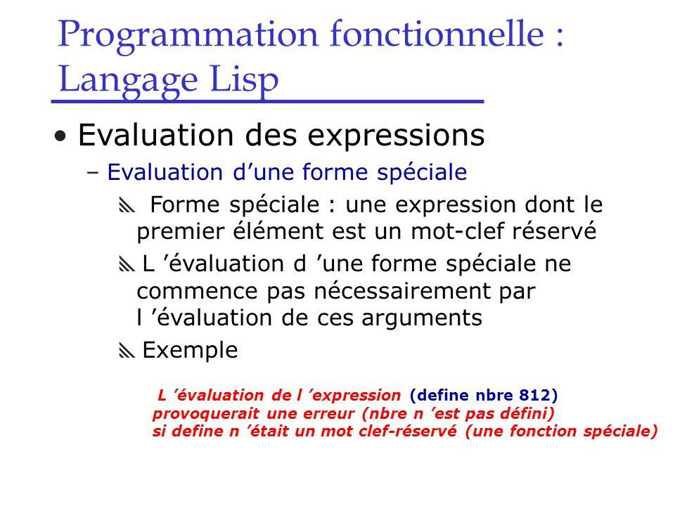 Programmation fonctionnelle : Langage Lisp Evaluation des expressions –Evaluation d'une forme spéciale  Forme spéciale : une expression dont le premier élément est un mot-clef réservé  L 'évaluation d 'une forme spéciale ne commence pas nécessairement par l 'évaluation de ces arguments  Exemple L 'évaluation de l 'expression (define nbre 812) provoquerait une erreur (nbre n 'est pas défini) si define n 'était un mot clef-réservé (une fonction spéciale)