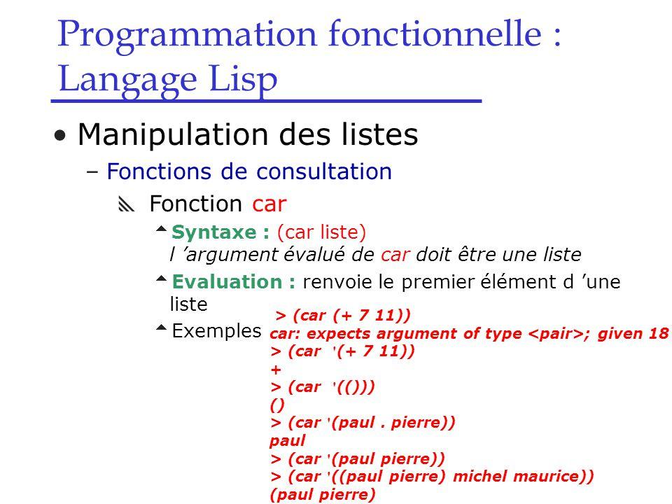 Programmation fonctionnelle : Langage Lisp Manipulation des listes –Fonctions de consultation  Fonction car  Syntaxe : (car liste) l 'argument évalué de car doit être une liste  Evaluation : renvoie le premier élément d 'une liste  Exemples > (car (+ 7 11)) car: expects argument of type ; given 18 > (car (+ 7 11)) + > (car (())) () > (car (paul.