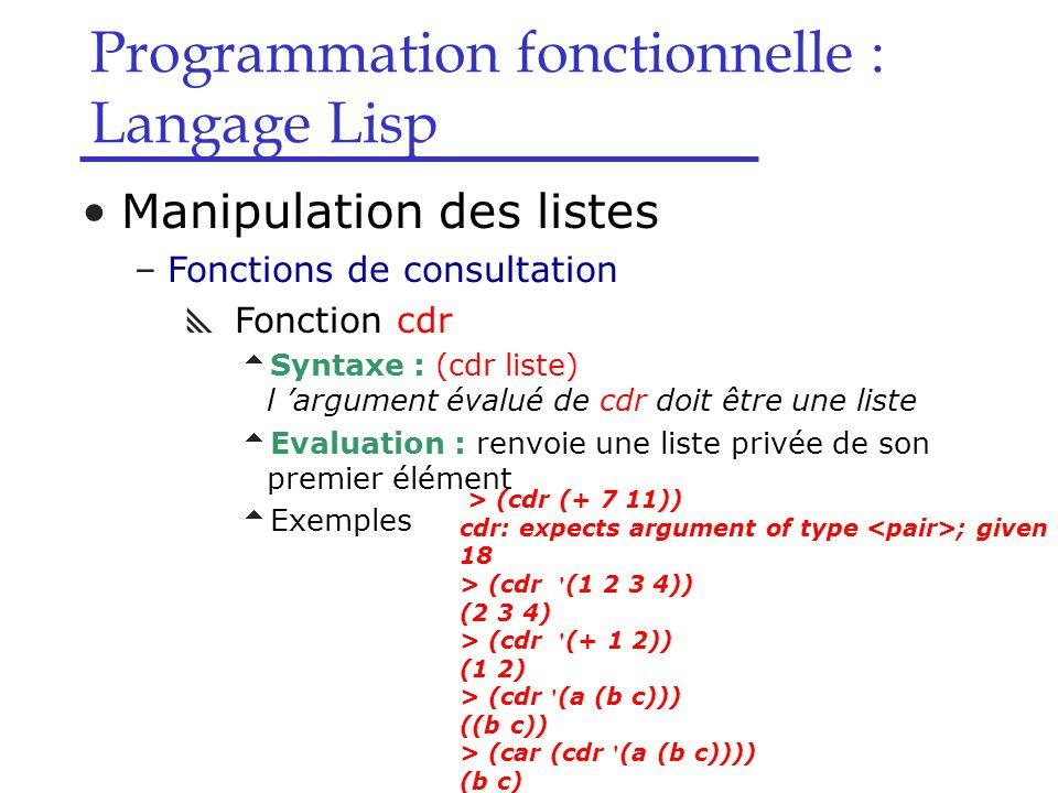 Programmation fonctionnelle : Langage Lisp Manipulation des listes –Fonctions de consultation  Fonction cdr  Syntaxe : (cdr liste) l 'argument évalué de cdr doit être une liste  Evaluation : renvoie une liste privée de son premier élément  Exemples > (cdr (+ 7 11)) cdr: expects argument of type ; given 18 > (cdr (1 2 3 4)) (2 3 4) > (cdr (+ 1 2)) (1 2) > (cdr (a (b c))) ((b c)) > (car (cdr (a (b c)))) (b c)