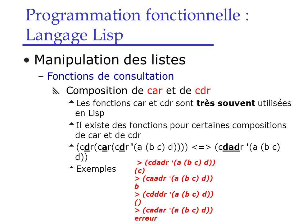 Programmation fonctionnelle : Langage Lisp Manipulation des listes –Fonctions de consultation  Composition de car et de cdr  Les fonctions car et cdr sont très souvent utilisées en Lisp  Il existe des fonctions pour certaines compositions de car et de cdr  (cdr(car(cdr (a (b c) d)))) (cdadr (a (b c) d))  Exemples > (cdadr (a (b c) d)) (c) > (caadr (a (b c) d)) b > (cdddr (a (b c) d)) () > (cadar (a (b c) d)) erreur