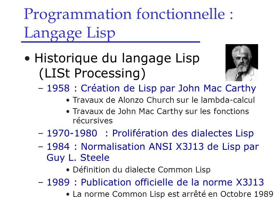Programmation fonctionnelle : Langage Lisp Syntaxe de Lisp –Syntaxe des s-expressions  atome Variables (identificateurs) : une chaîne de caractères qui n 'est pas une constante et qui ne contient pas de séparateurs : ( ; ) ' espace pas de distinction majuscule/minuscule pas besoin de déclarer une variable toute variable doit être définie à l 'aide de la fonction define à toute variable est attribuée une valeur initiale : syntaxe : (define variable expr) exemples : (define a 10) (define F 15) (define G (* 4 F)) (define-values (x y) (values 3 4))