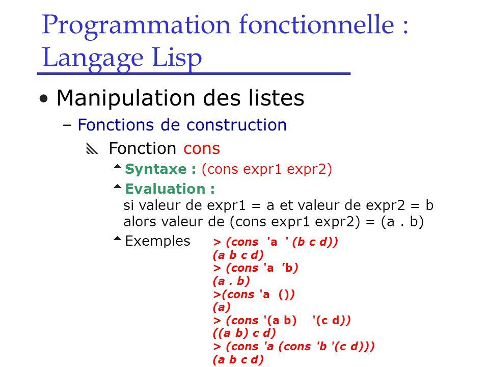 Programmation fonctionnelle : Langage Lisp Manipulation des listes –Fonctions de construction  Fonction cons  Syntaxe : (cons expr1 expr2)  Evaluation : si valeur de expr1 = a et valeur de expr2 = b alors valeur de (cons expr1 expr2) = (a.