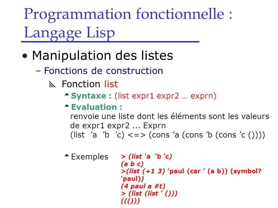 Programmation fonctionnelle : Langage Lisp Manipulation des listes –Fonctions de construction  Fonction list  Syntaxe : (list expr1 expr2 … exprn)  Evaluation : renvoie une liste dont les éléments sont les valeurs de expr1 expr2...