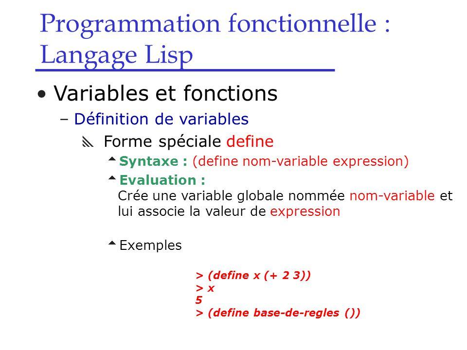 Programmation fonctionnelle : Langage Lisp Variables et fonctions –Définition de variables  Forme spéciale define  Syntaxe : (define nom-variable expression)  Evaluation : Crée une variable globale nommée nom-variable et lui associe la valeur de expression  Exemples > (define x (+ 2 3)) > x 5 > (define base-de-regles ())