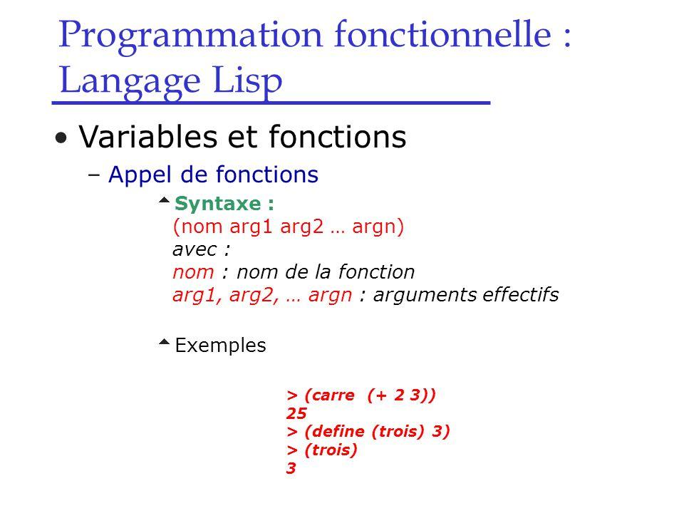 Programmation fonctionnelle : Langage Lisp Variables et fonctions –Appel de fonctions  Syntaxe : (nom arg1 arg2 … argn) avec : nom : nom de la fonction arg1, arg2, … argn : arguments effectifs  Exemples > (carre (+ 2 3)) 25 > (define (trois) 3) > (trois) 3