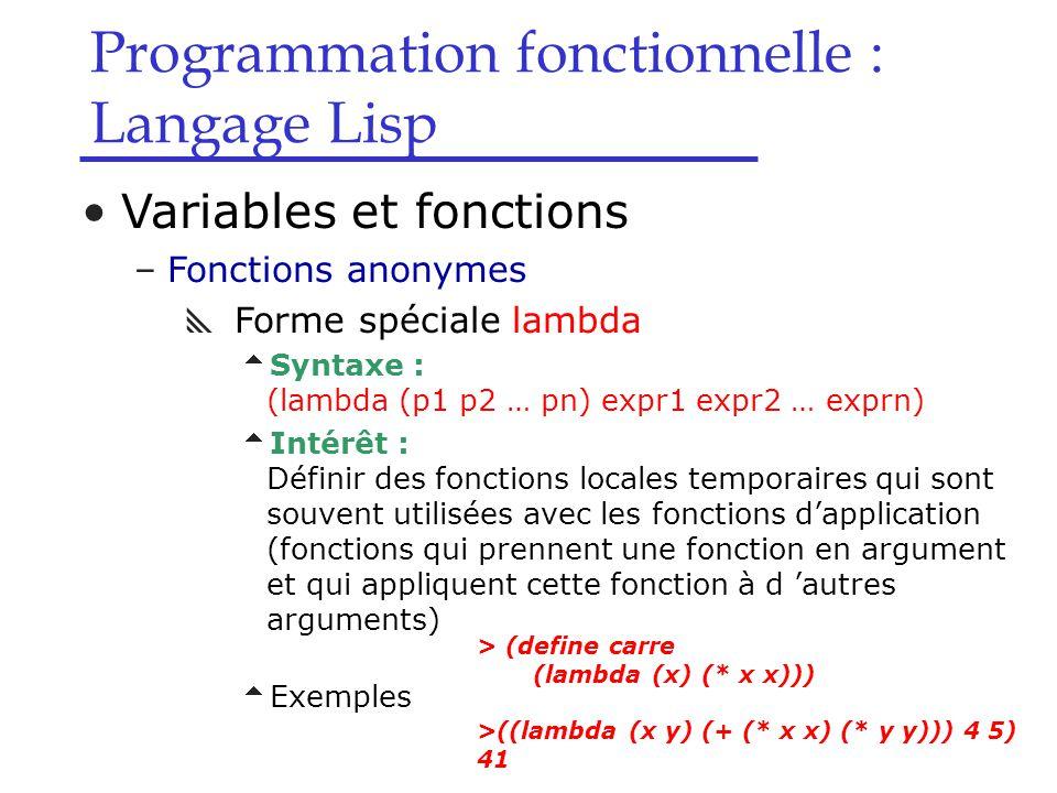 Programmation fonctionnelle : Langage Lisp Variables et fonctions –Fonctions anonymes  Forme spéciale lambda  Syntaxe : (lambda (p1 p2 … pn) expr1 expr2 … exprn)  Intérêt : Définir des fonctions locales temporaires qui sont souvent utilisées avec les fonctions d'application (fonctions qui prennent une fonction en argument et qui appliquent cette fonction à d 'autres arguments)  Exemples > (define carre (lambda (x) (* x x))) >((lambda (x y) (+ (* x x) (* y y))) 4 5) 41