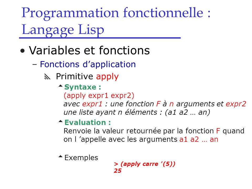 Programmation fonctionnelle : Langage Lisp Variables et fonctions –Fonctions d'application  Primitive apply  Syntaxe : (apply expr1 expr2) avec expr