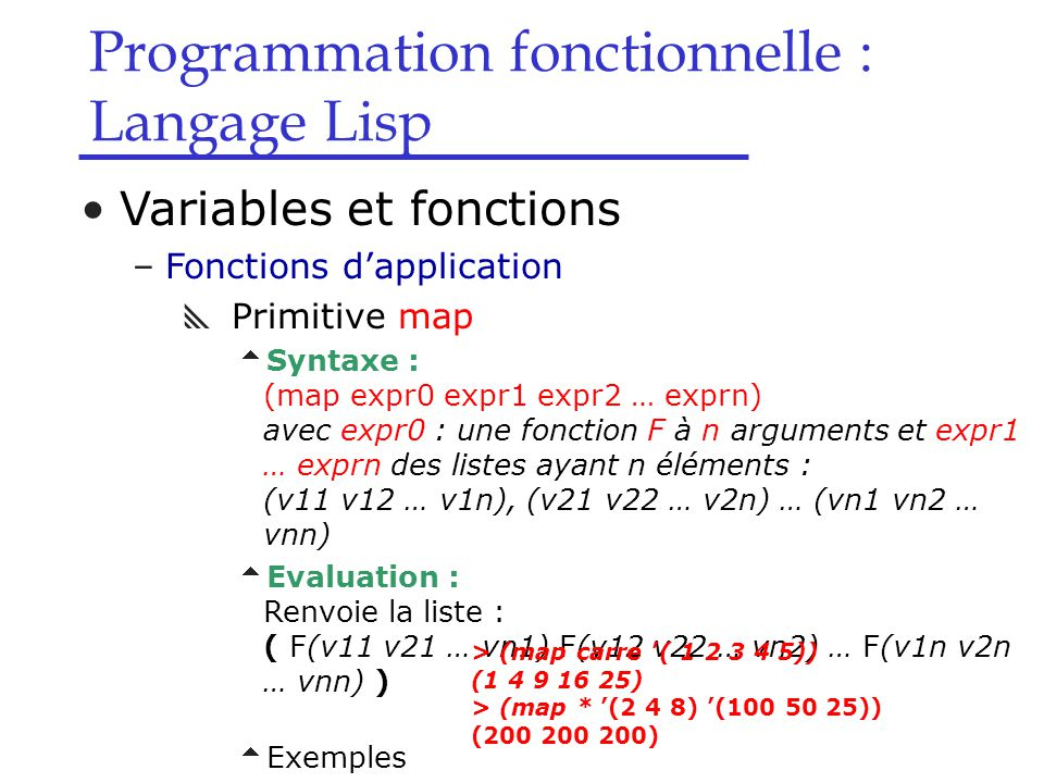 Programmation fonctionnelle : Langage Lisp Variables et fonctions –Fonctions d'application  Primitive map  Syntaxe : (map expr0 expr1 expr2 … exprn)