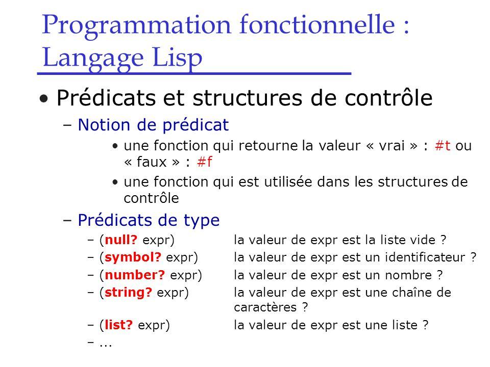 Programmation fonctionnelle : Langage Lisp Prédicats et structures de contrôle –Notion de prédicat une fonction qui retourne la valeur « vrai » : #t ou « faux » : #f une fonction qui est utilisée dans les structures de contrôle –Prédicats de type –(null.