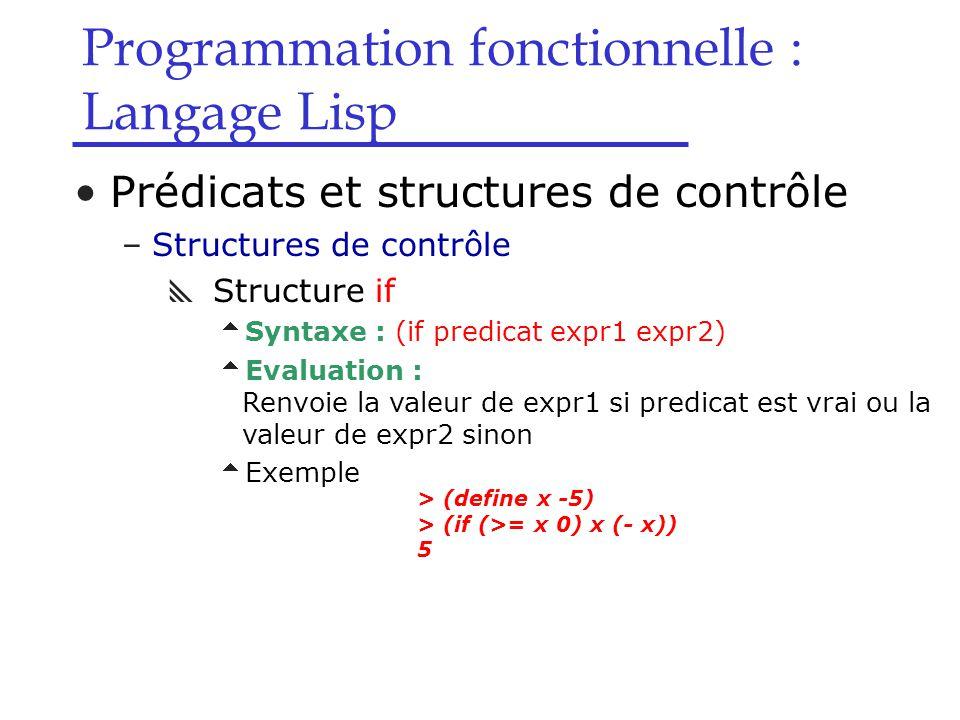 Programmation fonctionnelle : Langage Lisp Prédicats et structures de contrôle –Structures de contrôle  Structure if  Syntaxe : (if predicat expr1 expr2)  Evaluation : Renvoie la valeur de expr1 si predicat est vrai ou la valeur de expr2 sinon  Exemple > (define x -5) > (if (>= x 0) x (- x)) 5