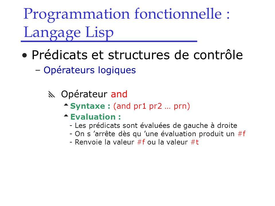 Programmation fonctionnelle : Langage Lisp Prédicats et structures de contrôle –Opérateurs logiques  Opérateur and  Syntaxe : (and pr1 pr2 … prn)  Evaluation : - Les prédicats sont évaluées de gauche à droite - On s 'arrête dès qu 'une évaluation produit un #f - Renvoie la valeur #f ou la valeur #t