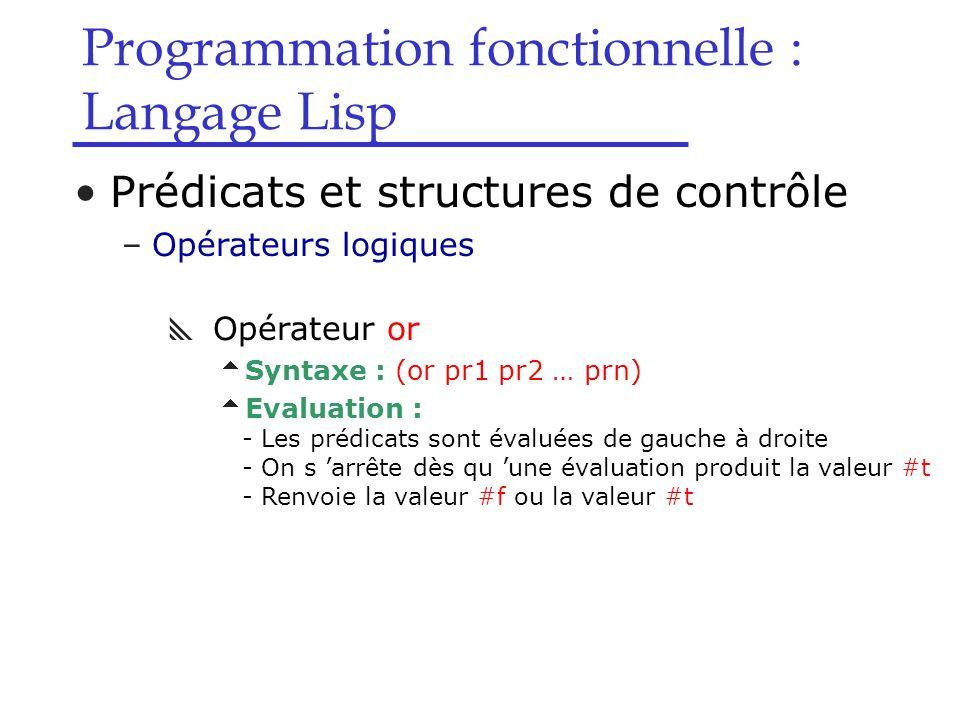 Programmation fonctionnelle : Langage Lisp Prédicats et structures de contrôle –Opérateurs logiques  Opérateur or  Syntaxe : (or pr1 pr2 … prn)  Evaluation : - Les prédicats sont évaluées de gauche à droite - On s 'arrête dès qu 'une évaluation produit la valeur #t - Renvoie la valeur #f ou la valeur #t