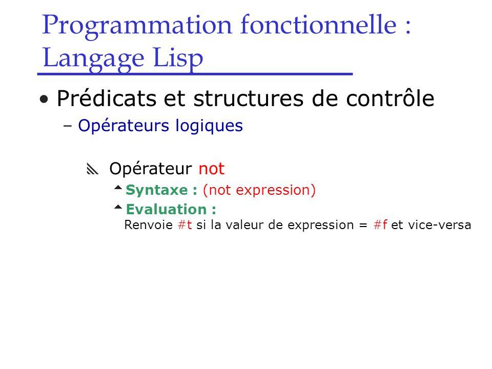 Programmation fonctionnelle : Langage Lisp Prédicats et structures de contrôle –Opérateurs logiques  Opérateur not  Syntaxe : (not expression)  Evaluation : Renvoie #t si la valeur de expression = #f et vice-versa