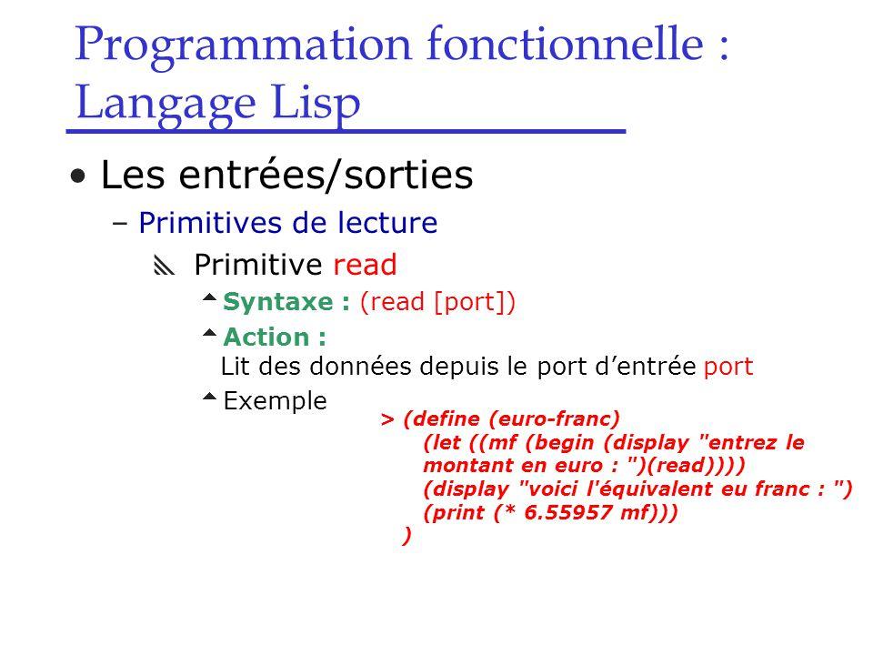 Programmation fonctionnelle : Langage Lisp Les entrées/sorties –Primitives de lecture  Primitive read  Syntaxe : (read [port])  Action : Lit des données depuis le port d'entrée port  Exemple > (define (euro-franc) (let ((mf (begin (display entrez le montant en euro : )(read)))) (display voici l équivalent eu franc : ) (print (* 6.55957 mf))) )