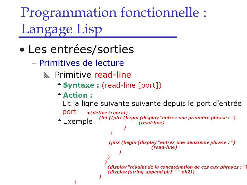 Programmation fonctionnelle : Langage Lisp Les entrées/sorties –Primitives de lecture  Primitive read-line  Syntaxe : (read-line [port])  Action : Lit la ligne suivante suivante depuis le port d'entrée port  Exemple >(define (concat) (let ((ph1 (begin (display entrez une première phrase : ) (read-line) ) (ph2 (begin (display entrez une deuxième phrase : ) (read-line) ) (display résulat de la concaténation de ces eux phrases : ) (display (string-append ph1 ph2)) )