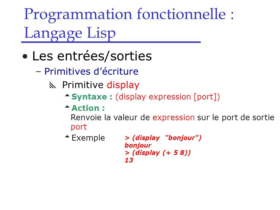 Programmation fonctionnelle : Langage Lisp Les entrées/sorties –Primitives d'écriture  Primitive display  Syntaxe : (display expression [port])  Action : Renvoie la valeur de expression sur le port de sortie port  Exemple > (display bonjour ) bonjour > (display (+ 5 8)) 13