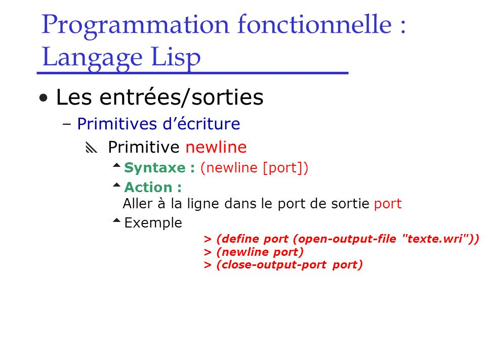 Programmation fonctionnelle : Langage Lisp Les entrées/sorties –Primitives d'écriture  Primitive newline  Syntaxe : (newline [port])  Action : Aller à la ligne dans le port de sortie port  Exemple > (define port (open-output-file texte.wri )) > (newline port) > (close-output-port port)