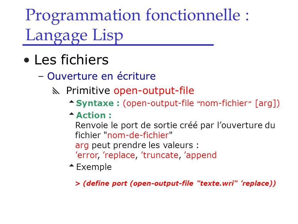 Programmation fonctionnelle : Langage Lisp Les fichiers –Ouverture en écriture  Primitive open-output-file  Syntaxe : (open-output-file nom-fichier [arg])  Action : Renvoie le port de sortie créé par l'ouverture du fichier nom-de-fichier arg peut prendre les valeurs : 'error, 'replace, 'truncate, 'append  Exemple > (define port (open-output-file texte.wri 'replace))