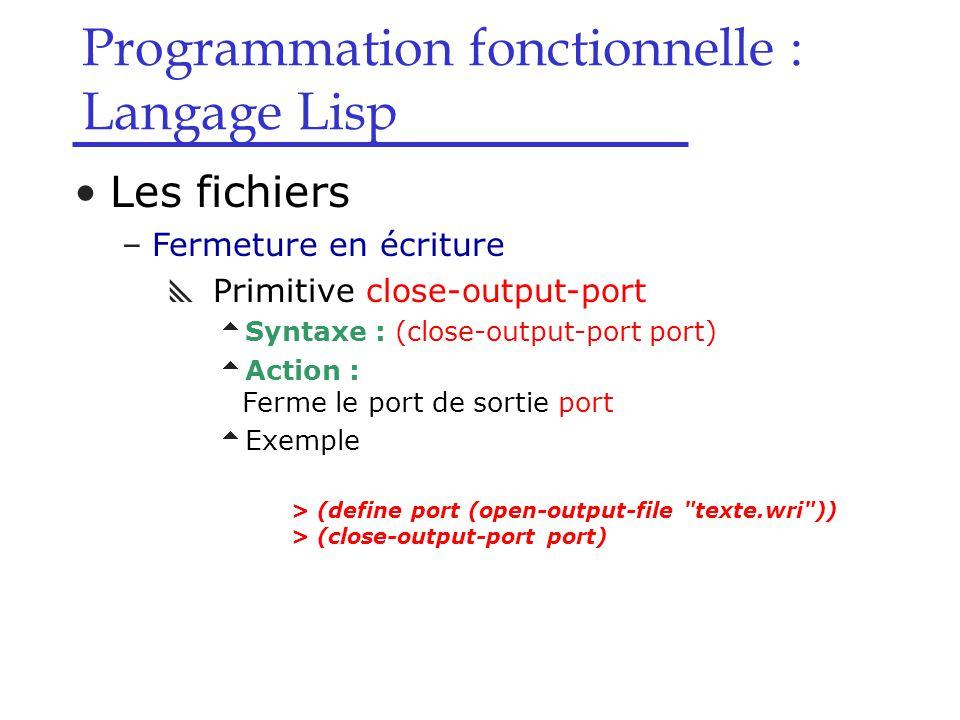 Programmation fonctionnelle : Langage Lisp Les fichiers –Fermeture en écriture  Primitive close-output-port  Syntaxe : (close-output-port port)  Action : Ferme le port de sortie port  Exemple > (define port (open-output-file texte.wri )) > (close-output-port port)