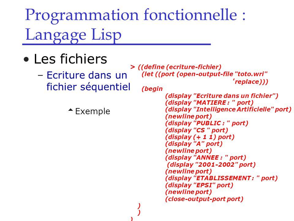 Programmation fonctionnelle : Langage Lisp Les fichiers –Ecriture dans un fichier séquentiel  Exemple > ((define (ecriture-fichier) (let ((port (open-output-file toto.wri ' replace))) (begin (display Ecriture dans un fichier ) (display MATIERE : port) (display Intelligence Artificielle port) (newline port) (display PUBLIC : port) (display CS port) (display (+ 1 1) port) (display A port) (newline port) (display ANNEE : port) (display 2001-2002 port) (newline port) (display ETABLISSEMENT : port) (display EPSI port) (newline port) (close-output-port port) )