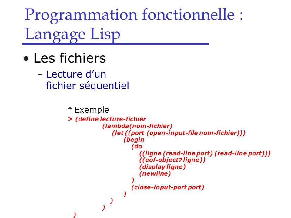 Programmation fonctionnelle : Langage Lisp Les fichiers –Lecture d'un fichier séquentiel  Exemple > (define lecture-fichier (lambda(nom-fichier) (let ((port (open-input-file nom-fichier))) (begin (do ((ligne (read-line port) (read-line port))) ((eof-object.