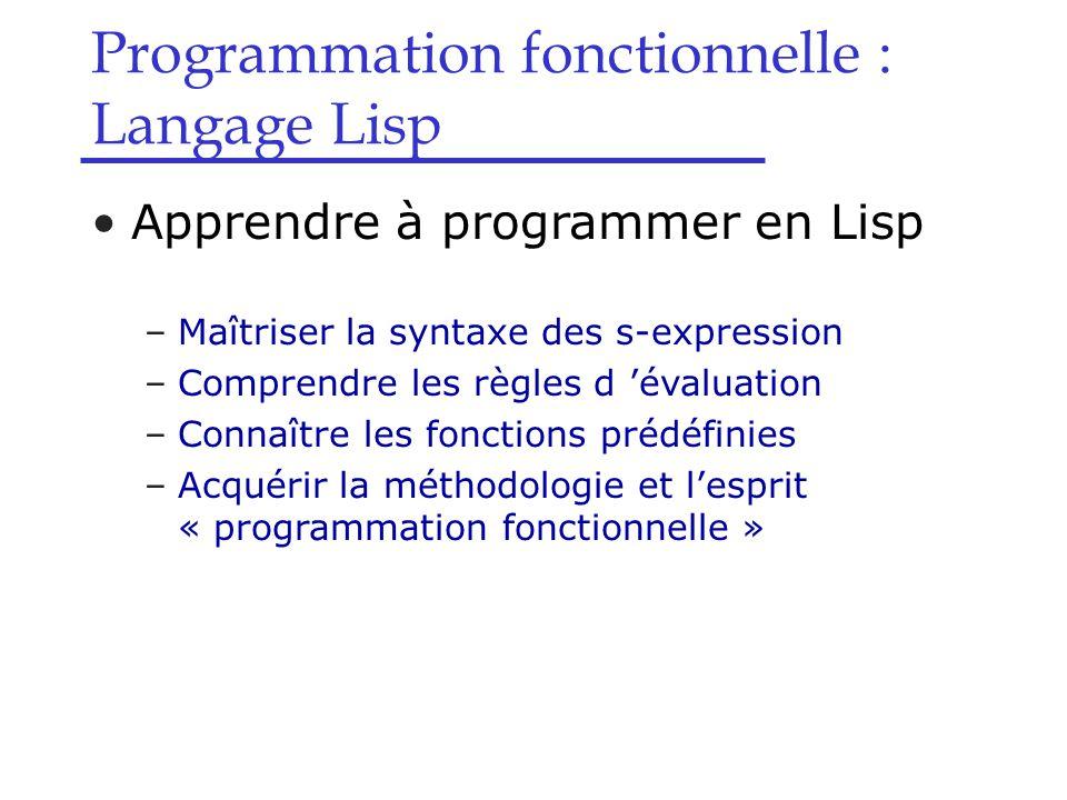 Programmation fonctionnelle : Langage Lisp Variables et fonctions –Définition de fonctions  Forme spéciale define  Syntaxe : (define (nom arg1 arg2 … argn) expr1 expr2 … exprn) avec :nom : nom de la fonction arg1, arg2, … argn : arguments formels expr1, expr2, … exprn : corps de la fonction  Evaluation : Crée une fonction nommée nom, ayant pour arguments arg1, arg2, … argn, et pour corps les expressions expr1, expr2, … exprn  Exemple > (define (carre x) (* x x))