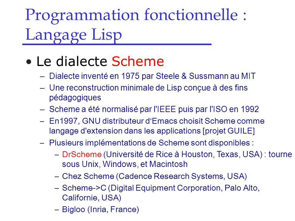 Le dialecte Scheme –Dialecte inventé en 1975 par Steele & Sussmann au MIT –Une reconstruction minimale de Lisp conçue à des fins pédagogiques –Scheme a été normalisé par l IEEE puis par l ISO en 1992 –En1997, GNU distributeur d'Emacs choisit Scheme comme langage d extension dans les applications [projet GUILE] –Plusieurs implémentations de Scheme sont disponibles : –DrScheme (U niversité de Rice à Houston, Texas, USA) : tourne sous Unix, Windows, et Macintosh –Chez Scheme (Cadence Research Systems, USA) –Scheme->C (Digital Equipment Corporation, Palo Alto, Californie, USA) –Bigloo (Inria, France) Programmation fonctionnelle : Langage Lisp