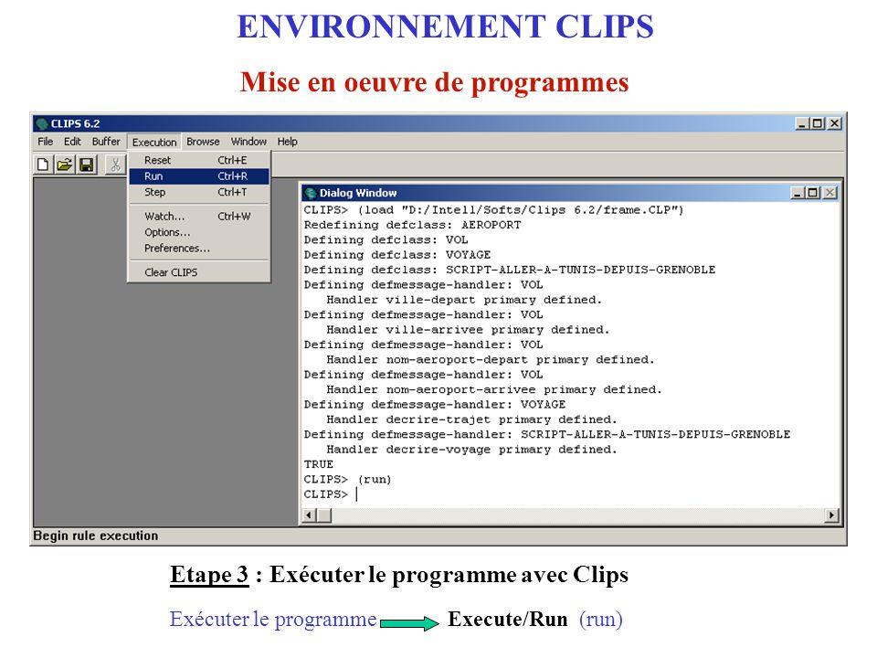 Etape 2 : Charger et exécuter le programme dans l'environnement Clips Execute/Run(run)Exécuter le programme ENVIRONNEMENT CLIPS Mise en oeuvre de prog