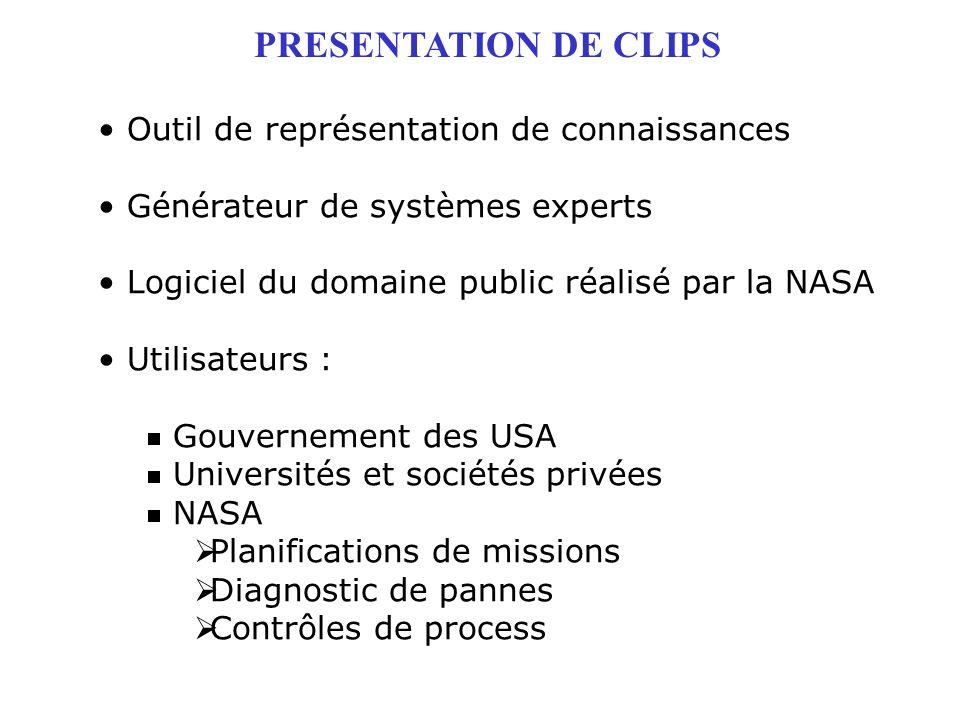 PRESENTATION DE CLIPS Outil de représentation de connaissances Générateur de systèmes experts Logiciel du domaine public réalisé par la NASA Utilisate