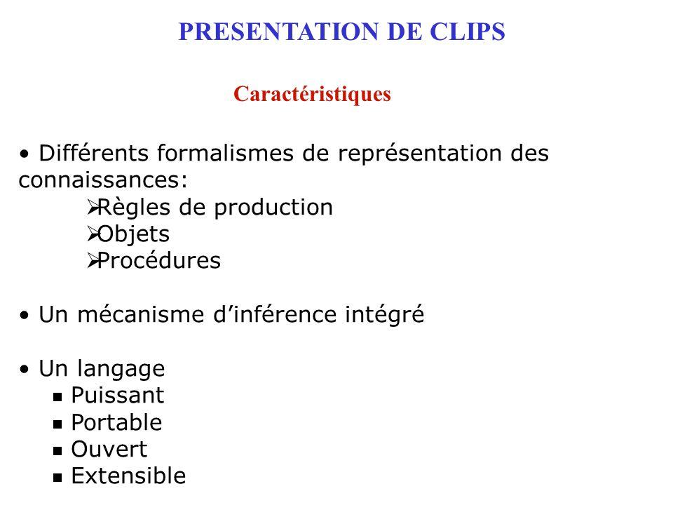 PRESENTATION DE CLIPS Caractéristiques Différents formalismes de représentation des connaissances:  Règles de production  Objets  Procédures Un méc