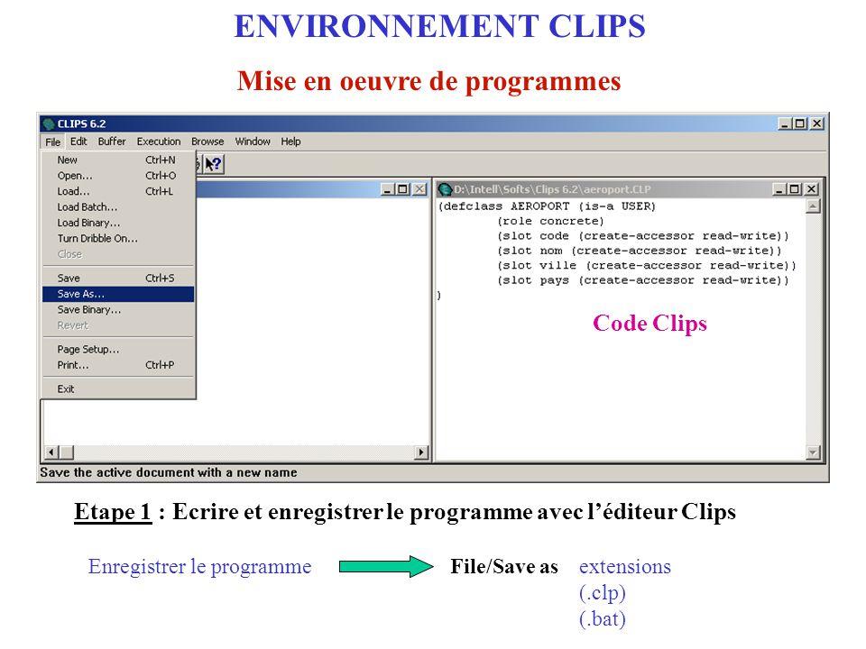 Etape 2 : Charger et exécuter le programme dans l'environnement Clips File/Load (load nom du fichier programme ) Charger le programme ENVIRONNEMENT CLIPS Mise en oeuvre de programmes Etape 2 : Charger le programme avec Clips
