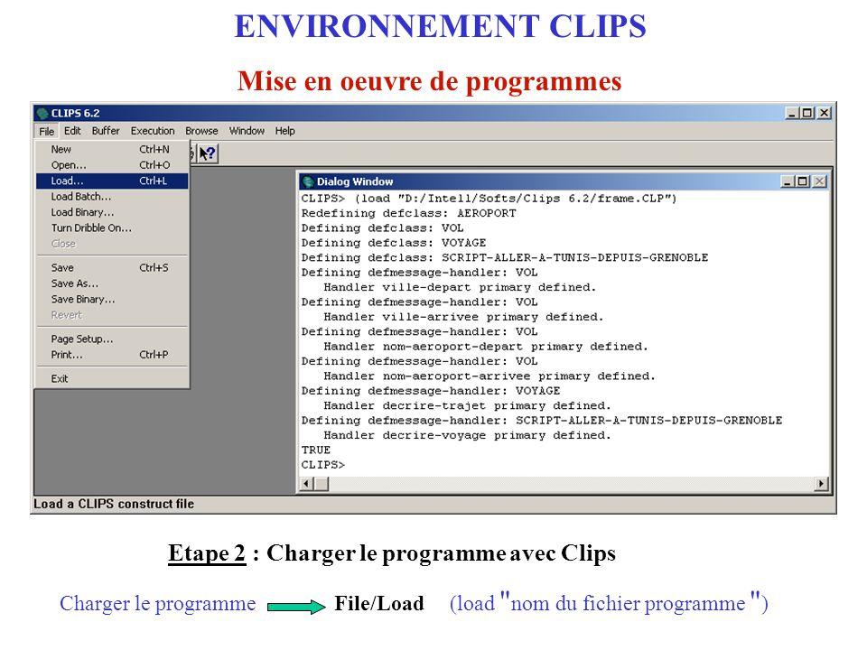 Etape 2 : Charger et exécuter le programme dans l'environnement Clips Execute/Run(run)Exécuter le programme ENVIRONNEMENT CLIPS Mise en oeuvre de programmes Etape 3 : Exécuter le programme avec Clips