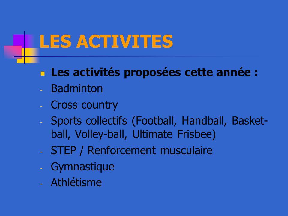 LES ACTIVITES Les activités proposées cette année : - Badminton - Cross country - Sports collectifs (Football, Handball, Basket- ball, Volley-ball, Ultimate Frisbee) - STEP / Renforcement musculaire - Gymnastique - Athlétisme