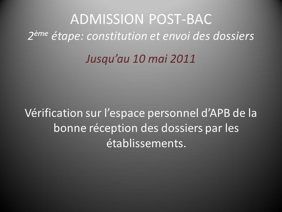 ADMISSION POST-BAC 2 ème étape: constitution et envoi des dossiers Jusqu'au 10 mai 2011 Vérification sur l'espace personnel d'APB de la bonne réception des dossiers par les établissements.