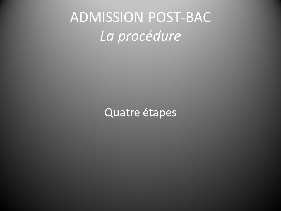 ADMISSION POST-BAC La procédure Quatre étapes