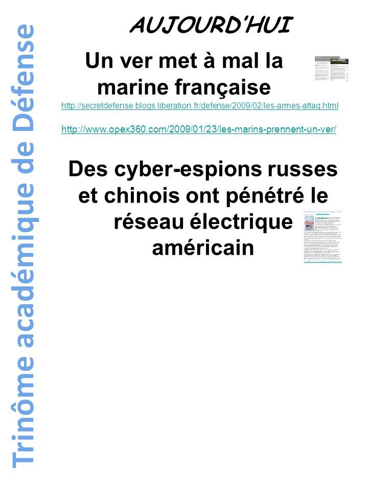 Trinôme académique de Défense AUJOURD'HUI http://secretdefense.blogs.liberation.fr/defense/2009/02/les-armes-attaq.html http://www.opex360.com/2009/01/23/les-marins-prennent-un-ver/ Un ver met à mal la marine française Des cyber-espions russes et chinois ont pénétré le réseau électrique américain
