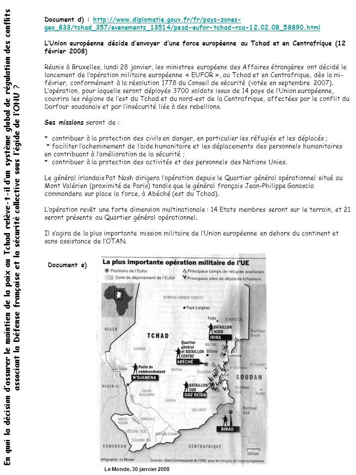 Document d) : http://www.diplomatie.gouv.fr/fr/pays-zones- geo_833/tchad_357/evenements_13514/pesd-eufor-tchad-rca-12.02.08_58890.htmlhttp://www.diplomatie.gouv.fr/fr/pays-zones- geo_833/tchad_357/evenements_13514/pesd-eufor-tchad-rca-12.02.08_58890.html L'Union européenne décide d'envoyer d'une force européenne au Tchad et en Centrafrique (12 février 2008) Réunis à Bruxelles, lundi 28 janvier, les ministres européens des Affaires étrangères ont décidé le lancement de l'opération militaire européenne « EUFOR », au Tchad et en Centrafrique, dès la mi- février, conformément à la résolution 1778 du Conseil de sécurité (votée en septembre 2007).