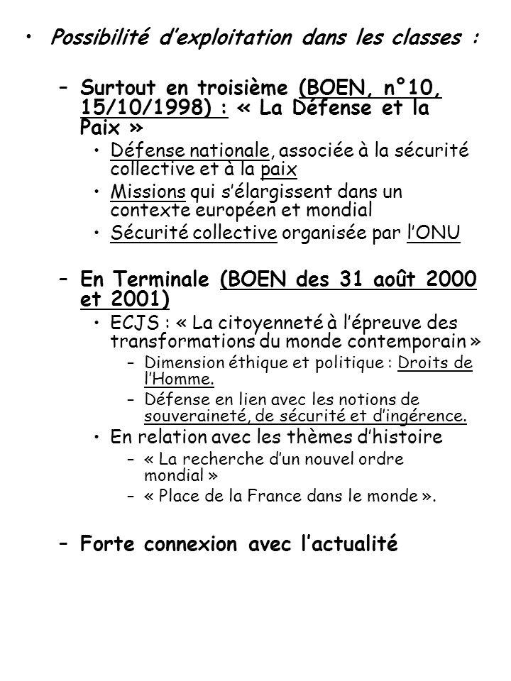 Possibilité d'exploitation dans les classes : –Surtout en troisième (BOEN, n°10, 15/10/1998) : « La Défense et la Paix » Défense nationale, associée à la sécurité collective et à la paix Missions qui s'élargissent dans un contexte européen et mondial Sécurité collective organisée par l'ONU –En Terminale (BOEN des 31 août 2000 et 2001) ECJS : « La citoyenneté à l'épreuve des transformations du monde contemporain » –Dimension éthique et politique : Droits de l'Homme.