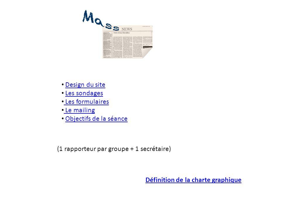 Design du site Les sondages Les formulaires Le mailing Objectifs de la séance (1 rapporteur par groupe + 1 secrétaire) Définition de la charte graphiq