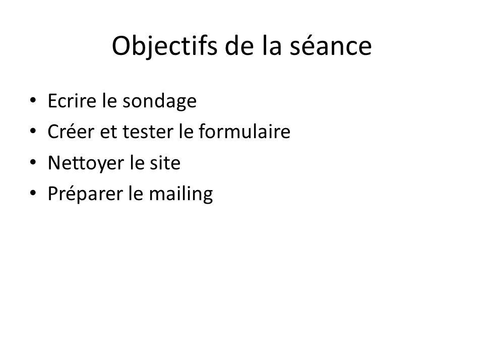 Objectifs de la séance Ecrire le sondage Créer et tester le formulaire Nettoyer le site Préparer le mailing