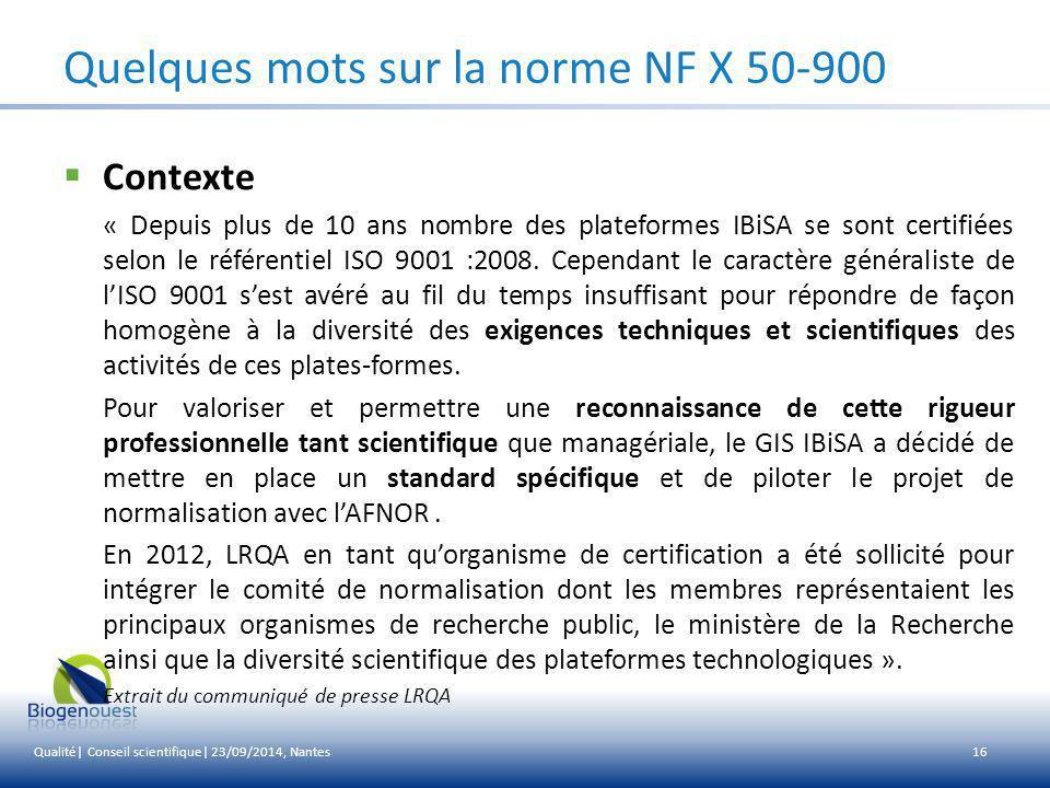 NF X 50-900 = ISO 9001 ++ Intégralité des exigences de l'ISO 9001 :2008 + exigences supplémentaires spécifiques aux activités scientifiques de service et de recherche en Sciences du Vivant + pour la partie « Management » des recommandations de l'ISO 9004 Obtention de 2 certificats : ISO 9001 + un certificat NF spécifique plates-formes technologiques de recherche 17Titre présentation | Nom de la réunion | Lieu, date Quelques mots sur la norme NF X 50-900